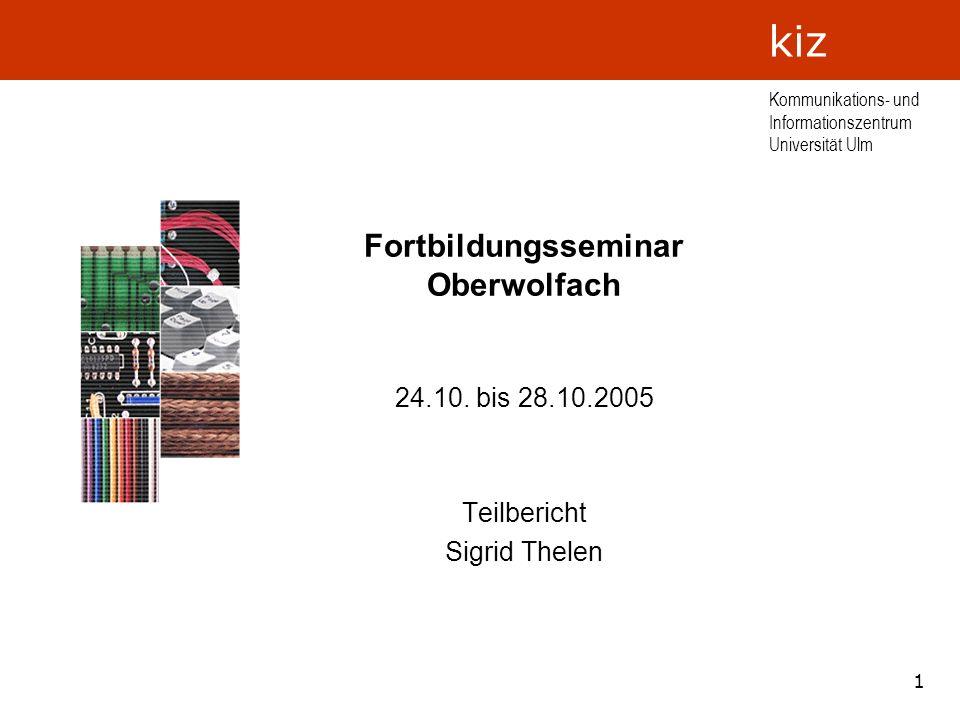 1 Kommunikations- und Informationszentrum Universität Ulm kiz Fortbildungsseminar Oberwolfach 24.10. bis 28.10.2005 Teilbericht Sigrid Thelen