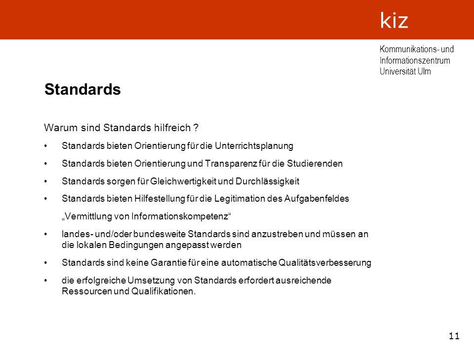 11 Kommunikations- und Informationszentrum Universität Ulm kiz Standards Warum sind Standards hilfreich ? Standards bieten Orientierung für die Unterr