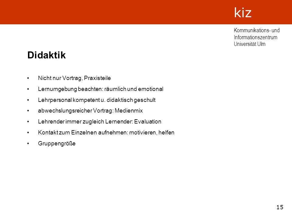 15 Kommunikations- und Informationszentrum Universität Ulm kiz Didaktik Nicht nur Vortrag, Praxisteile Lernumgebung beachten: räumlich und emotional L