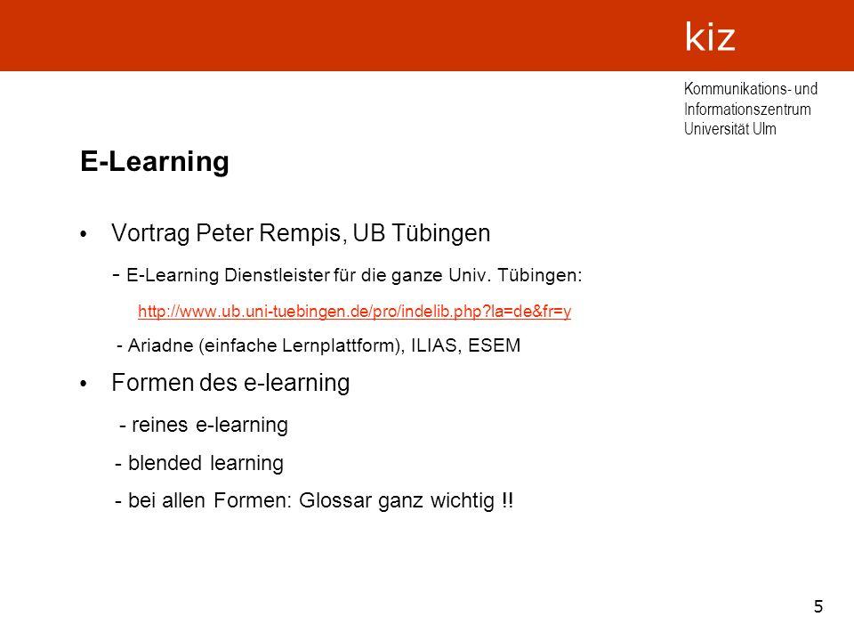 6 Kommunikations- und Informationszentrum Universität Ulm kiz E-Learning Vorteile des E-Learning - kein Frontalunterricht (Nürnberger Trichter) - interaktiv - Veranschaulichung durch Simulation - individuelle Lernkontrollen - Kurse können an bestimmte Inhalte adaptiert werden - zeit- und ortsunabhängig - Arbeitsersparnis durch Formalisierung - Module austauschbar, anpassbar
