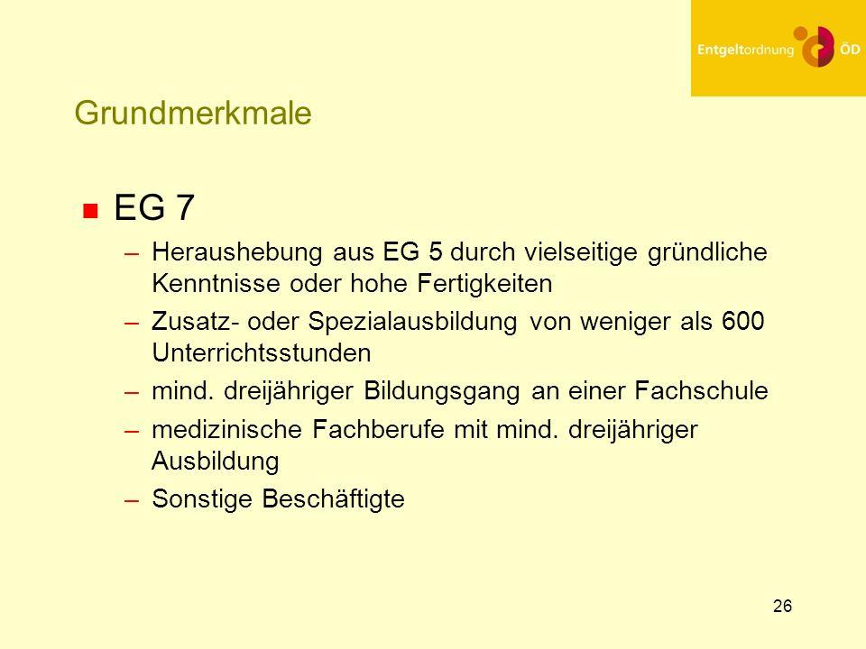 26 Grundmerkmale n EG 7 –Heraushebung aus EG 5 durch vielseitige gründliche Kenntnisse oder hohe Fertigkeiten –Zusatz- oder Spezialausbildung von weni