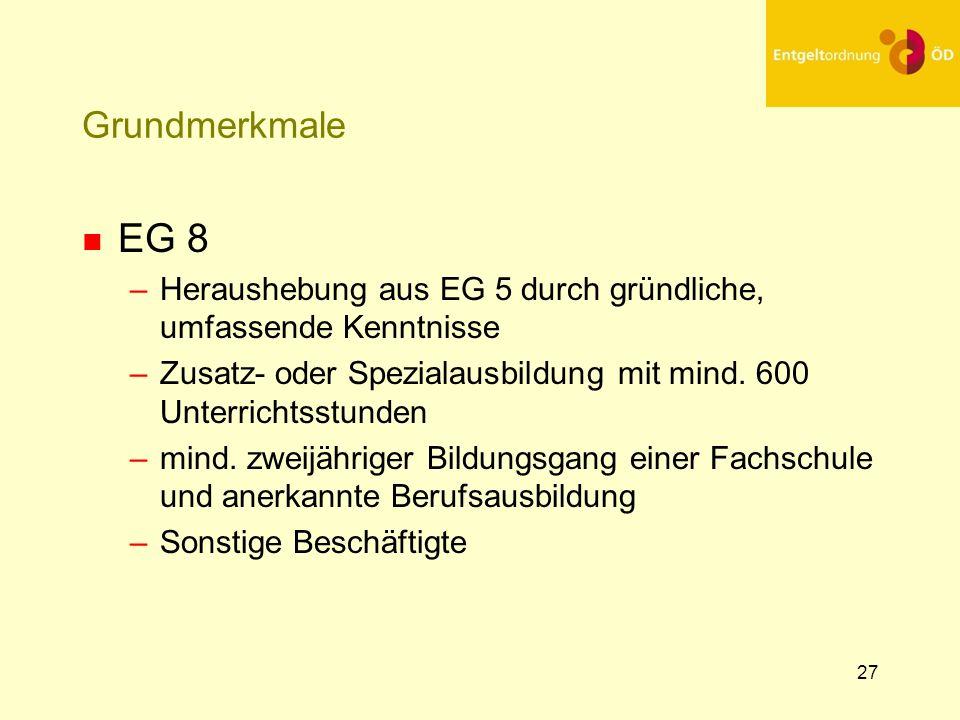 27 Grundmerkmale n EG 8 –Heraushebung aus EG 5 durch gründliche, umfassende Kenntnisse –Zusatz- oder Spezialausbildung mit mind. 600 Unterrichtsstunde