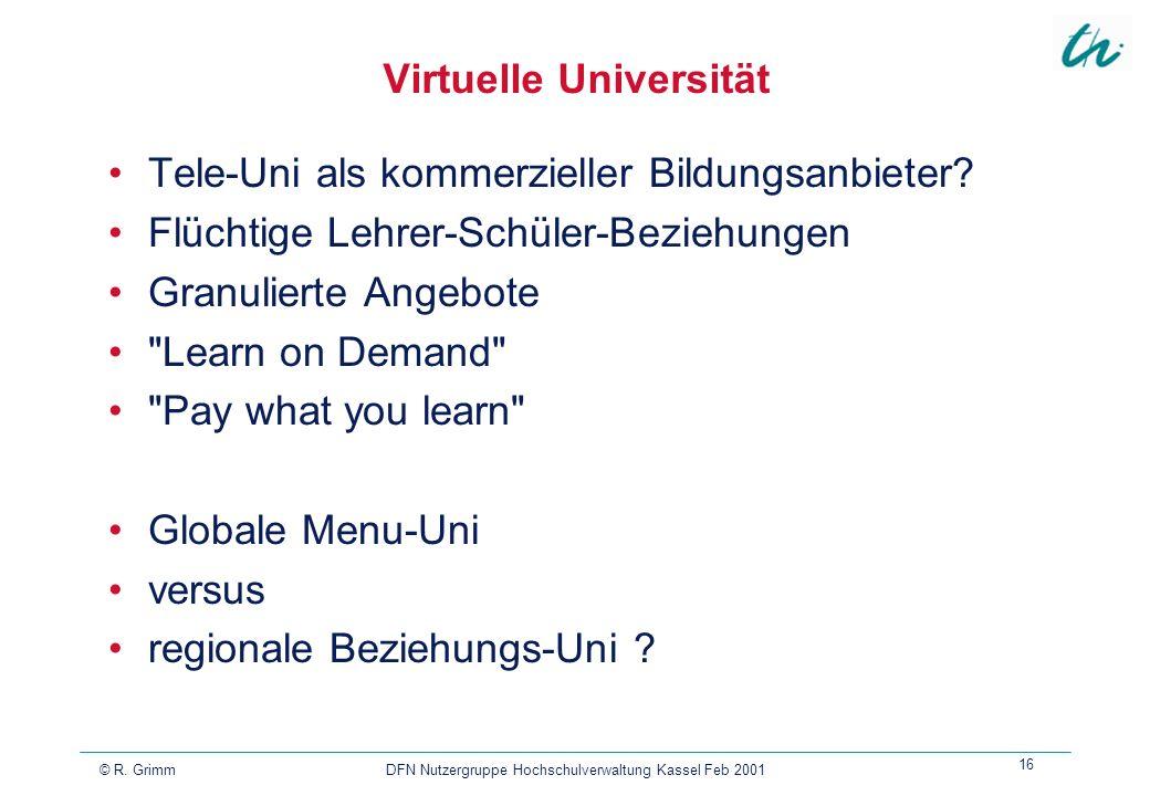 © R. Grimm DFN Nutzergruppe Hochschulverwaltung Kassel Feb 2001 16 Virtuelle Universität Tele-Uni als kommerzieller Bildungsanbieter? Flüchtige Lehrer