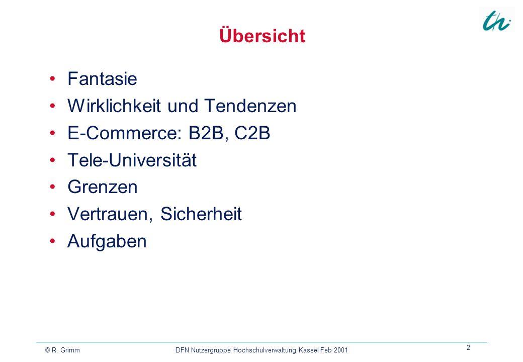 © R. Grimm DFN Nutzergruppe Hochschulverwaltung Kassel Feb 2001 2 Übersicht Fantasie Wirklichkeit und Tendenzen E-Commerce: B2B, C2B Tele-Universität
