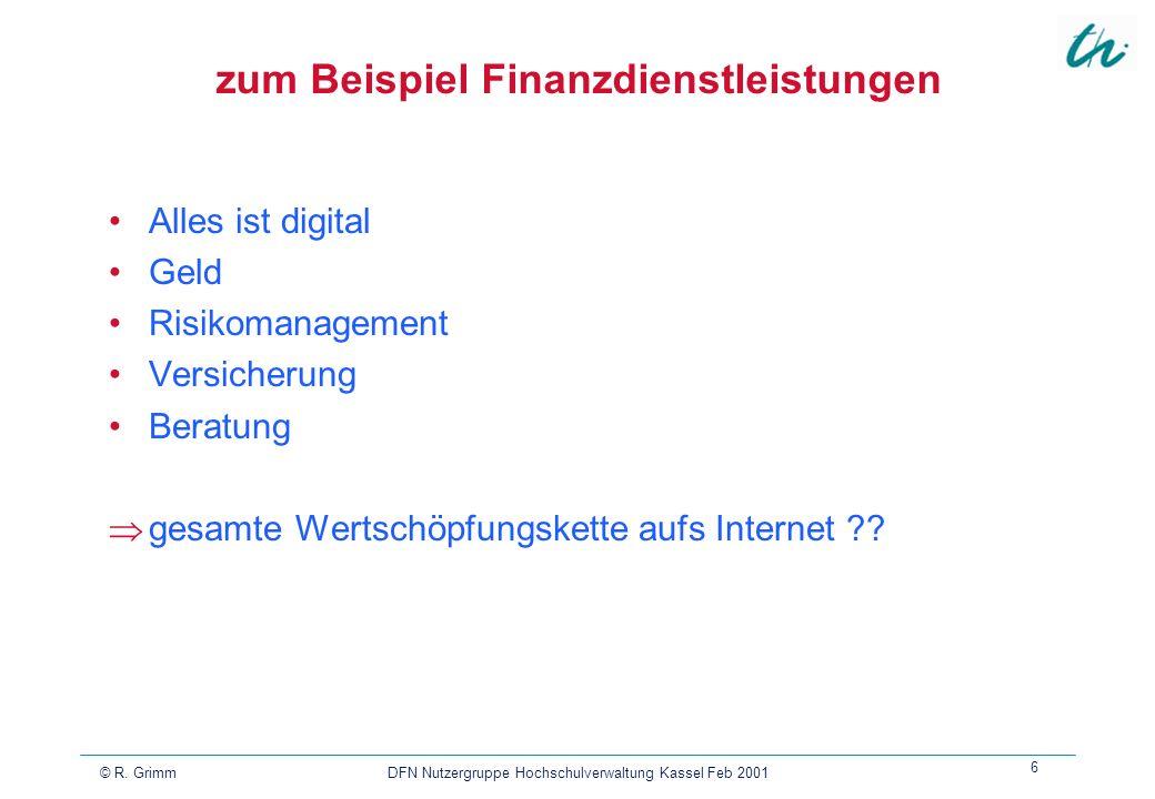 © R. Grimm DFN Nutzergruppe Hochschulverwaltung Kassel Feb 2001 6 zum Beispiel Finanzdienstleistungen Alles ist digital Geld Risikomanagement Versiche