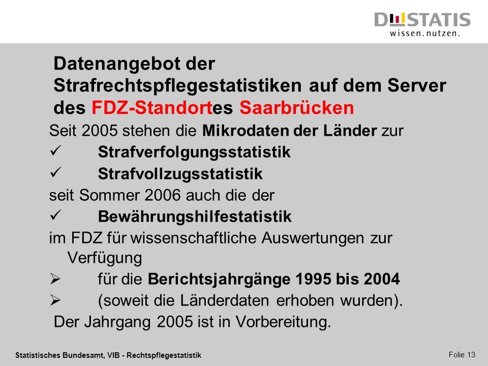 Statistisches Bundesamt, VIB - Rechtspflegestatistik Folie 13 Datenangebot der Strafrechtspflegestatistiken auf dem Server des FDZ-Standortes Saarbrüc
