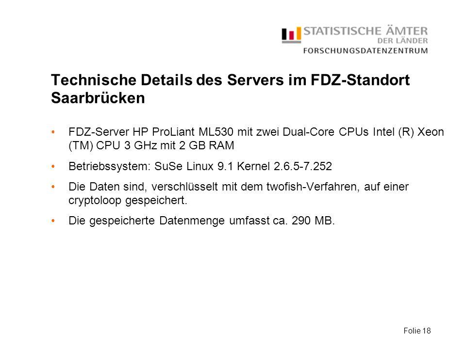 Folie 18 Technische Details des Servers im FDZ-Standort Saarbrücken FDZ-Server HP ProLiant ML530 mit zwei Dual-Core CPUs Intel (R) Xeon (TM) CPU 3 GHz