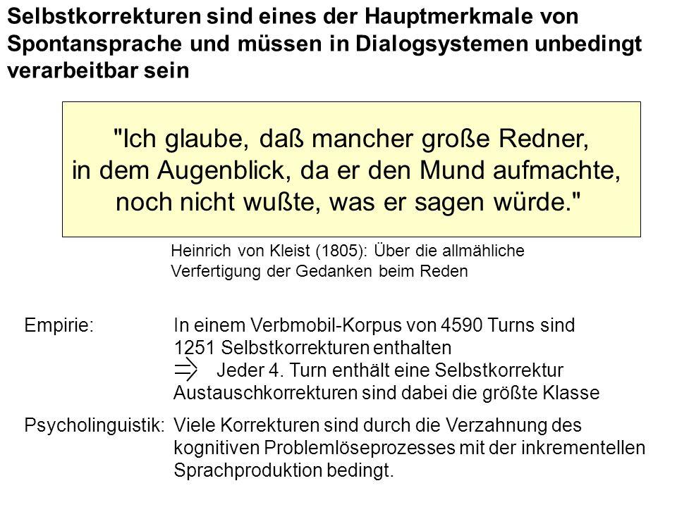 Selbstkorrekturen sind eines der Hauptmerkmale von Spontansprache und müssen in Dialogsystemen unbedingt verarbeitbar sein Ich glaube, daß mancher große Redner, in dem Augenblick, da er den Mund aufmachte, noch nicht wußte, was er sagen würde. Heinrich von Kleist (1805): Über die allmähliche Verfertigung der Gedanken beim Reden Empirie: In einem Verbmobil-Korpus von 4590 Turns sind 1251 Selbstkorrekturen enthalten Jeder 4.