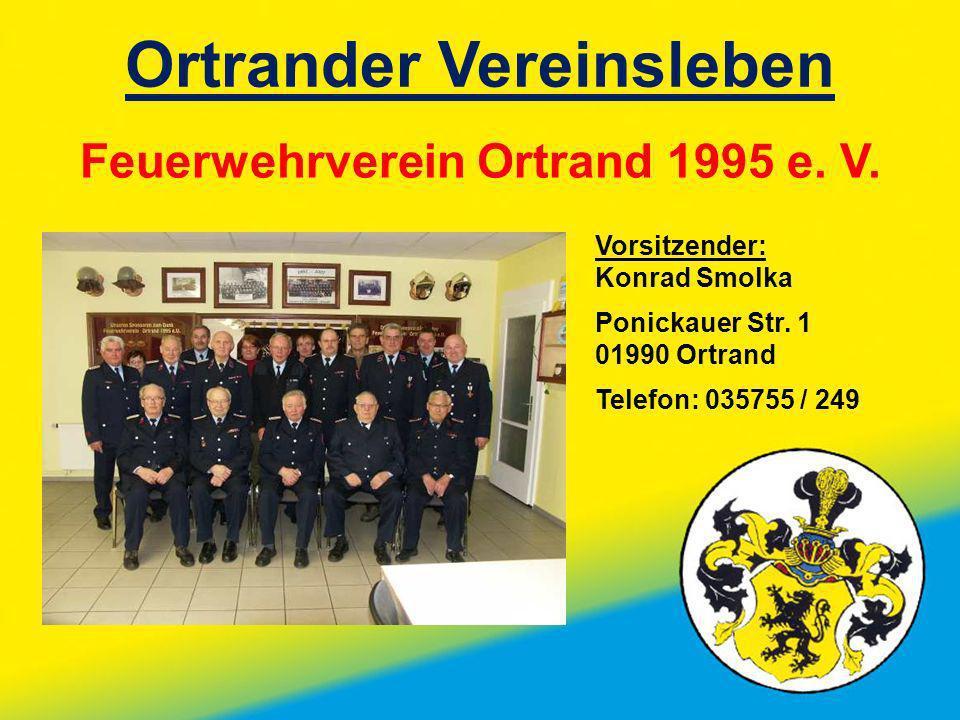 Ortrander Vereinsleben Feuerwehrverein Ortrand 1995 e. V. Vorsitzender: Konrad Smolka Ponickauer Str. 1 01990 Ortrand Telefon: 035755 / 249