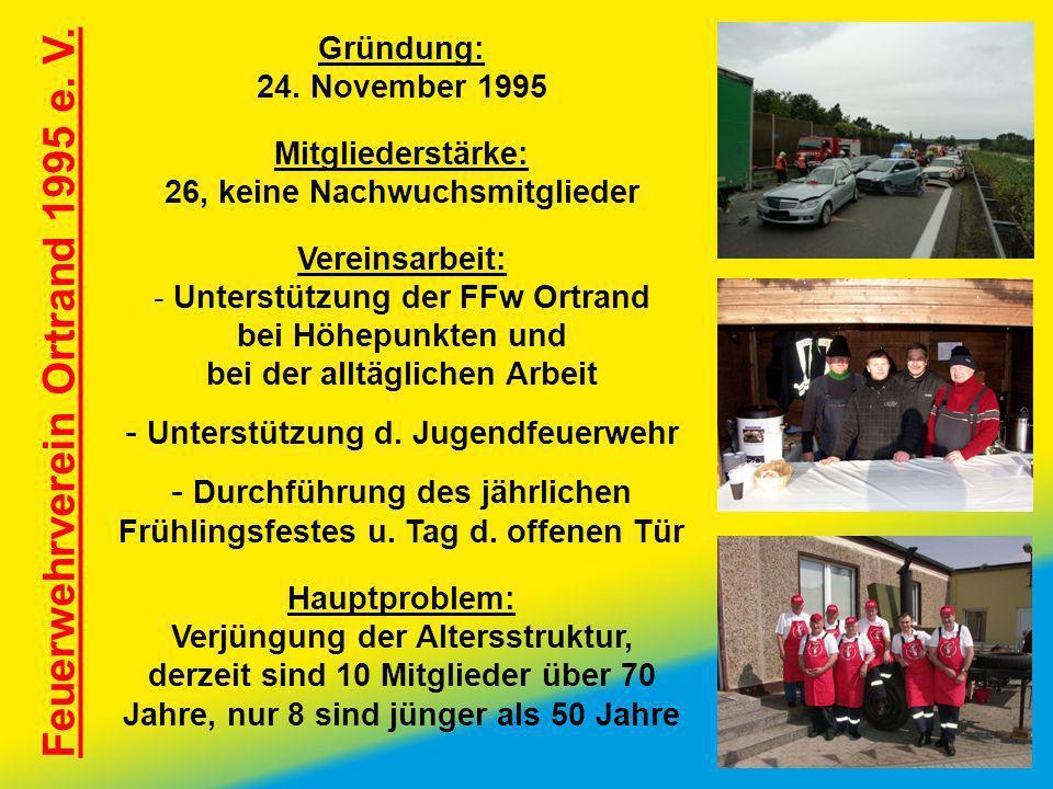 Feuerwehrverein Ortrand 1995 e. V. Gründung: 24. November 1995 Mitgliederstärke: 26, keine Nachwuchsmitglieder Vereinsarbeit: - Unterstützung der FFw