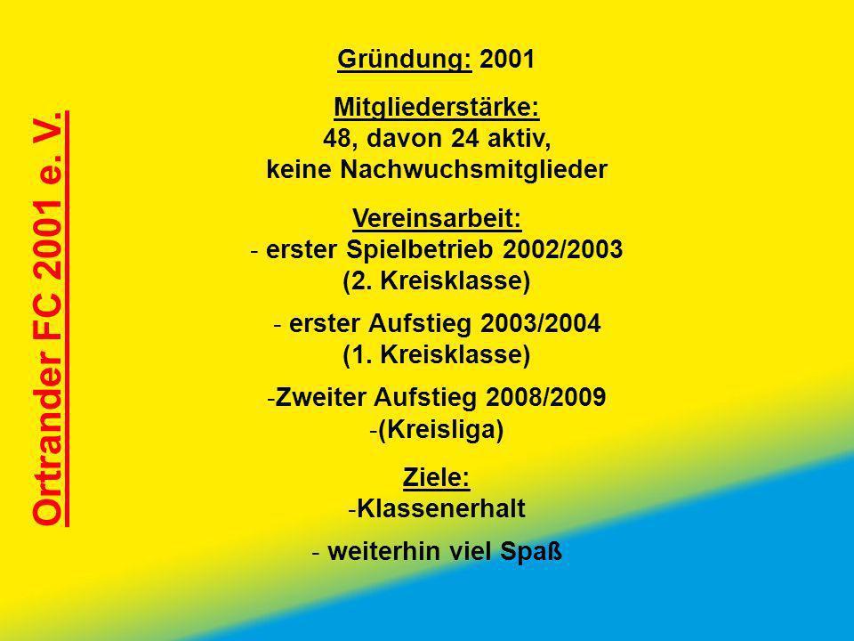 Ortrander FC 2001 e. V. Gründung: 2001 Mitgliederstärke: 48, davon 24 aktiv, keine Nachwuchsmitglieder Vereinsarbeit: - erster Spielbetrieb 2002/2003