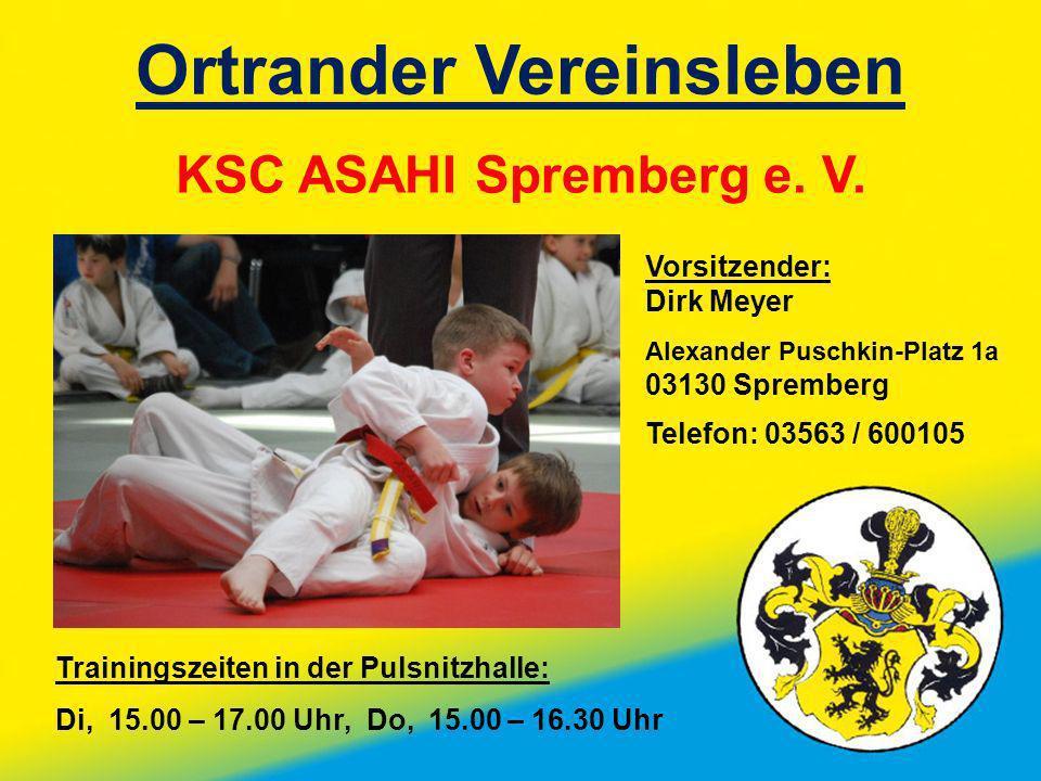 Ortrander Vereinsleben KSC ASAHI Spremberg e. V. Vorsitzender: Dirk Meyer Alexander Puschkin-Platz 1a 03130 Spremberg Telefon: 03563 / 600105 Training