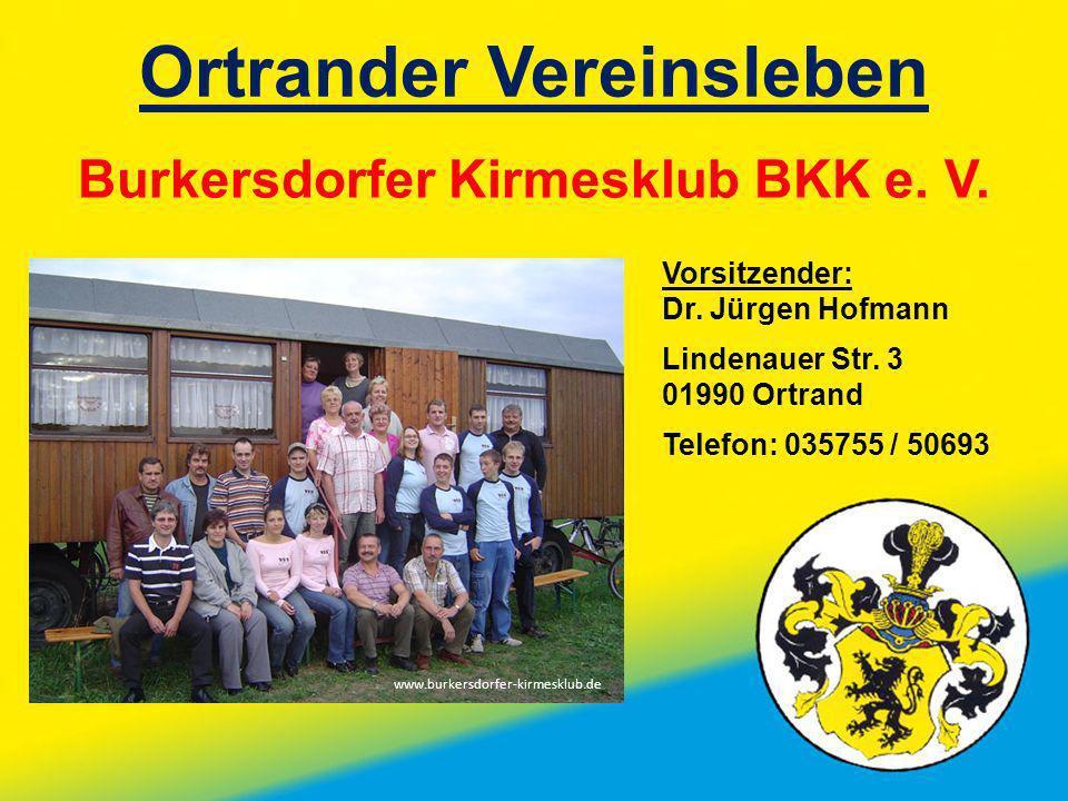 Ortrander Vereinsleben Burkersdorfer Kirmesklub BKK e. V. Vorsitzender: Dr. Jürgen Hofmann Lindenauer Str. 3 01990 Ortrand Telefon: 035755 / 50693 www