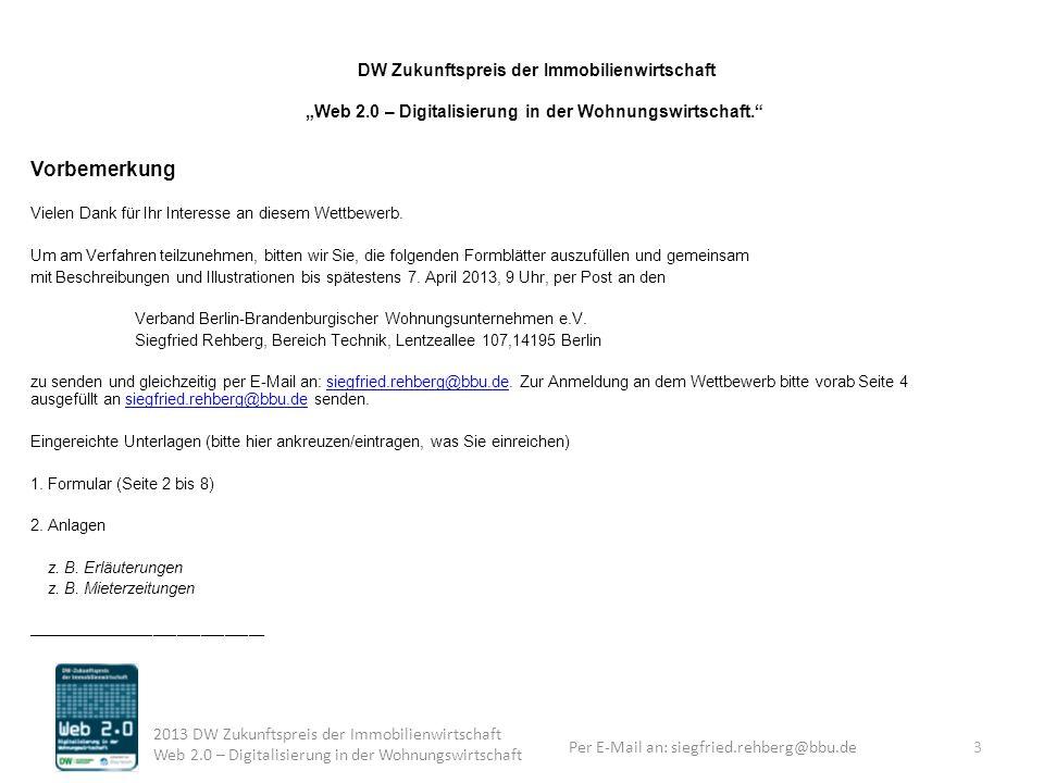 Per E-Mail an: siegfried.rehberg@bbu.de 2013 DW Zukunftspreis der Immobilienwirtschaft Web 2.0 – Digitalisierung in der Wohnungswirtschaft DW Zukunftspreis der Immobilienwirtschaft Web 2.0 – Digitalisierung in der Wohnungswirtschaft.