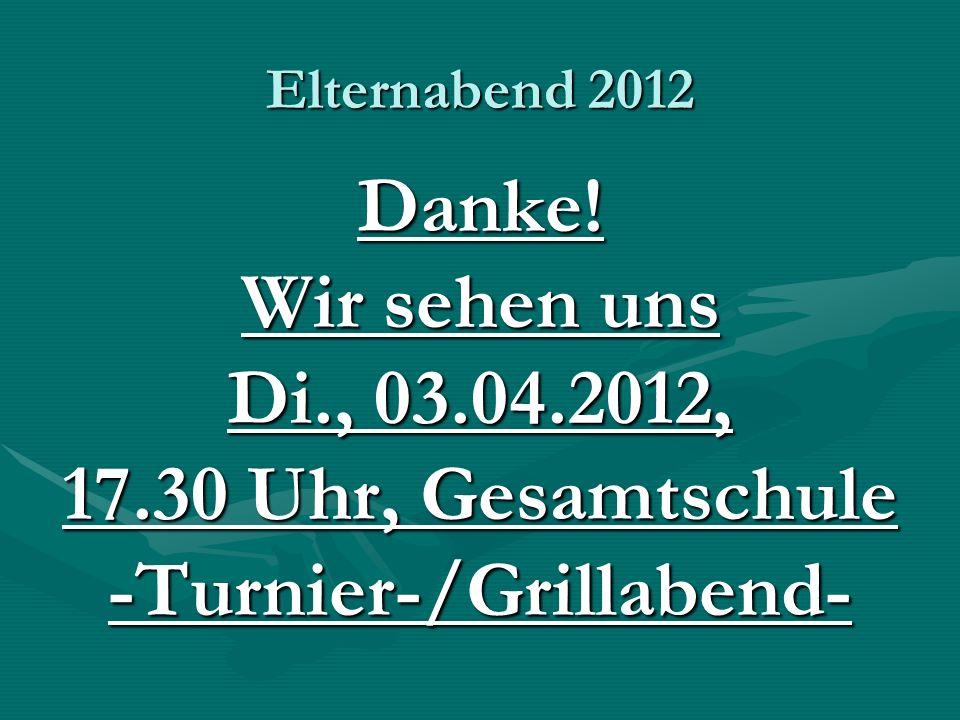 Elternabend 2012 Danke! Wir sehen uns Di., 03.04.2012, 17.30 Uhr, Gesamtschule -Turnier-/Grillabend-