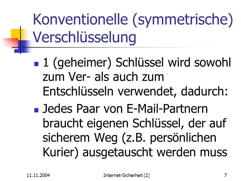 11.11.2004Internet-Sicherheit (2)8 Vorteil der asymmetrischen Verschlüsselung 1 Schlüsselpaar (privat + öffentlich) wirkt als Gegenspieler beim Ver- und Entschlüsseln, dadurch: Nur 1 Schlüsselpaar pro Teilnehmer (statt Teilnehmerpaar) nötig Kein sicherer Kanal erforderlich, Integrität des öffentlichen Schlüssels kann am Telefon o.ä.