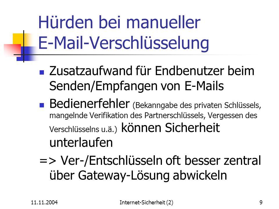 11.11.2004Internet-Sicherheit (2)10 Marktübersicht automatische PGP-Verschlüsselungslösungen GEAM (Open Source, Beta-Version) Z1 SecureMail Gateway (problematischer PGP-Schlüsselimport) CryptoEx Business Gateway Utimaco SecurE-Mail Gateway PGP Universal KT-Mail/Krypto-Gateway