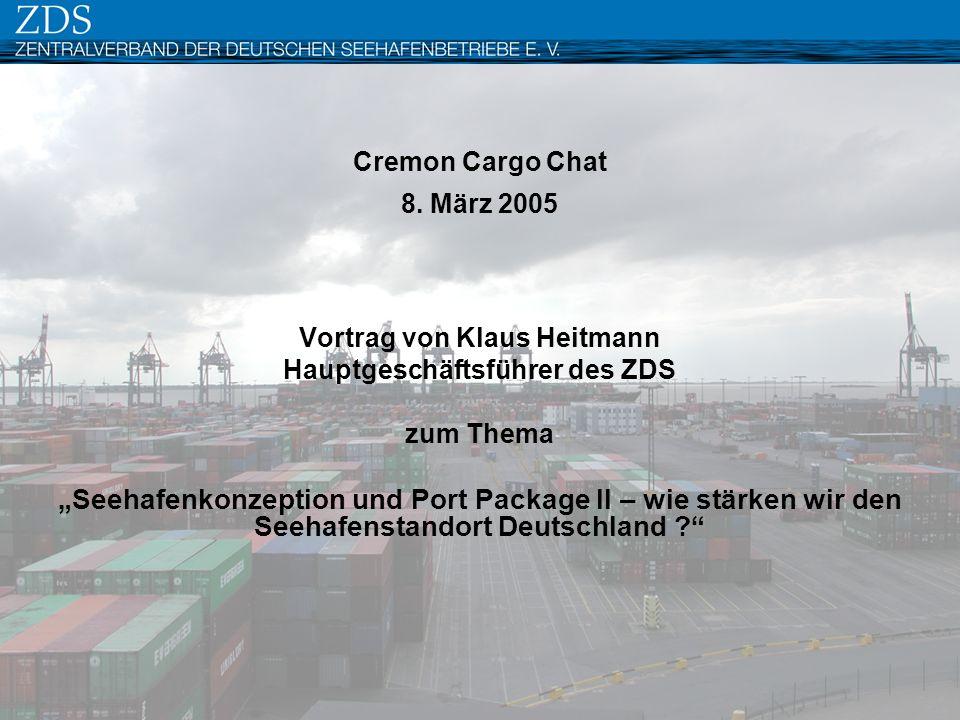Cremon Cargo Chat 8. März 2005 Vortrag von Klaus Heitmann Hauptgeschäftsführer des ZDS zum Thema Seehafenkonzeption und Port Package II – wie stärken
