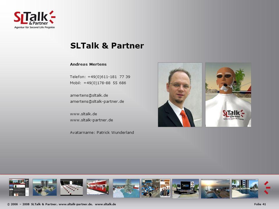 © 2006 – 2008 SLTalk & Partner, www.sltalk-partner.de, www.sltalk.deFolie 41 SLTalk & Partner Andreas Mertens Telefon: +49(0)611-181 77 39 Mobil: +49(0)178-88 55 686 amertens@sltalk.de amertens@sltalk-partner.de www.sltalk.de www.sltalk-partner.de Avatarname: Patrick Wunderland