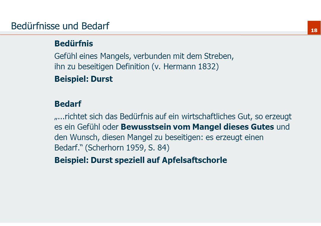 18 Bedürfnisse und Bedarf Bedürfnis Gefühl eines Mangels, verbunden mit dem Streben, ihn zu beseitigen Definition (v. Hermann 1832) Beispiel: Durst Be