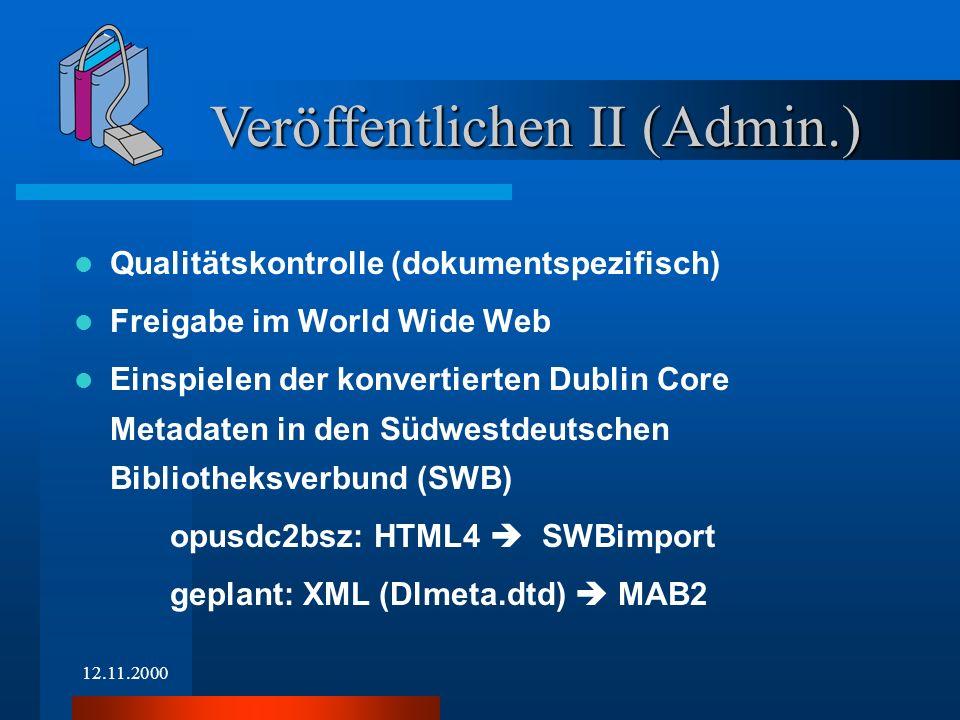 12.11.2000 Qualitätskontrolle (dokumentspezifisch) Freigabe im World Wide Web Einspielen der konvertierten Dublin Core Metadaten in den Südwestdeutschen Bibliotheksverbund (SWB) opusdc2bsz: HTML4 SWBimport geplant: XML (Dlmeta.dtd) MAB2 Veröffentlichen II (Admin.)