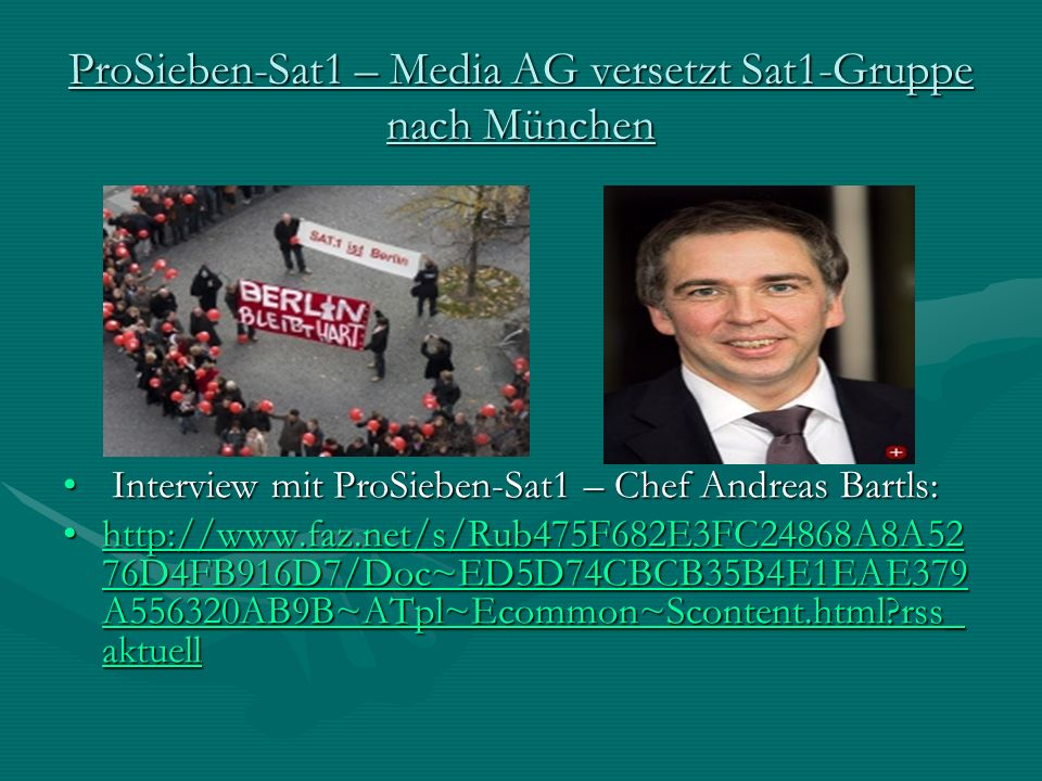 ProSieben-Sat1 – Media AG versetzt Sat1-Gruppe nach München Interview mit ProSieben-Sat1 – Chef Andreas Bartls: Interview mit ProSieben-Sat1 – Chef Andreas Bartls: http://www.faz.net/s/Rub475F682E3FC24868A8A52 76D4FB916D7/Doc~ED5D74CBCB35B4E1EAE379 A556320AB9B~ATpl~Ecommon~Scontent.html rss_ aktuellhttp://www.faz.net/s/Rub475F682E3FC24868A8A52 76D4FB916D7/Doc~ED5D74CBCB35B4E1EAE379 A556320AB9B~ATpl~Ecommon~Scontent.html rss_ aktuellhttp://www.faz.net/s/Rub475F682E3FC24868A8A52 76D4FB916D7/Doc~ED5D74CBCB35B4E1EAE379 A556320AB9B~ATpl~Ecommon~Scontent.html rss_ aktuellhttp://www.faz.net/s/Rub475F682E3FC24868A8A52 76D4FB916D7/Doc~ED5D74CBCB35B4E1EAE379 A556320AB9B~ATpl~Ecommon~Scontent.html rss_ aktuell