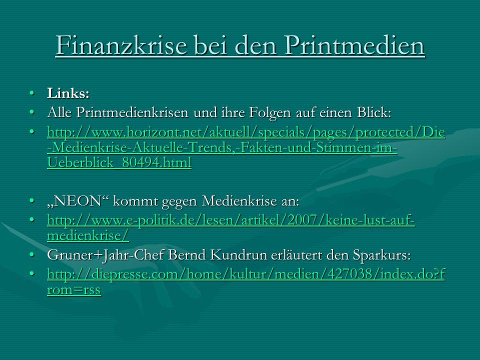 Finanzkrise bei den Printmedien Links:Links: Alle Printmedienkrisen und ihre Folgen auf einen Blick:Alle Printmedienkrisen und ihre Folgen auf einen Blick: http://www.horizont.net/aktuell/specials/pages/protected/Die -Medienkrise-Aktuelle-Trends,-Fakten-und-Stimmen-im- Ueberblick_80494.htmlhttp://www.horizont.net/aktuell/specials/pages/protected/Die -Medienkrise-Aktuelle-Trends,-Fakten-und-Stimmen-im- Ueberblick_80494.htmlhttp://www.horizont.net/aktuell/specials/pages/protected/Die -Medienkrise-Aktuelle-Trends,-Fakten-und-Stimmen-im- Ueberblick_80494.htmlhttp://www.horizont.net/aktuell/specials/pages/protected/Die -Medienkrise-Aktuelle-Trends,-Fakten-und-Stimmen-im- Ueberblick_80494.html NEON kommt gegen Medienkrise an:NEON kommt gegen Medienkrise an: http://www.e-politik.de/lesen/artikel/2007/keine-lust-auf- medienkrise/http://www.e-politik.de/lesen/artikel/2007/keine-lust-auf- medienkrise/http://www.e-politik.de/lesen/artikel/2007/keine-lust-auf- medienkrise/http://www.e-politik.de/lesen/artikel/2007/keine-lust-auf- medienkrise/ Gruner+Jahr-Chef Bernd Kundrun erläutert den Sparkurs:Gruner+Jahr-Chef Bernd Kundrun erläutert den Sparkurs: http://diepresse.com/home/kultur/medien/427038/index.do f rom=rsshttp://diepresse.com/home/kultur/medien/427038/index.do f rom=rsshttp://diepresse.com/home/kultur/medien/427038/index.do f rom=rsshttp://diepresse.com/home/kultur/medien/427038/index.do f rom=rss