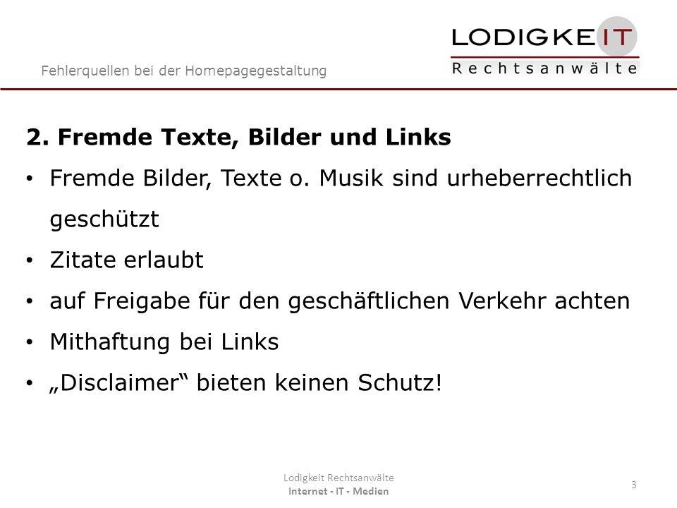 Fehlerquellen bei der Homepagegestaltung Lodigkeit Rechtsanwälte Internet - IT - Medien 3 2. Fremde Texte, Bilder und Links Fremde Bilder, Texte o. Mu