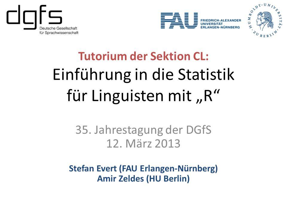 Tutorium der Sektion CL: Einführung in die Statistik für Linguisten mit R 35. Jahrestagung der DGfS 12. März 2013 Stefan Evert (FAU Erlangen-Nürnberg)