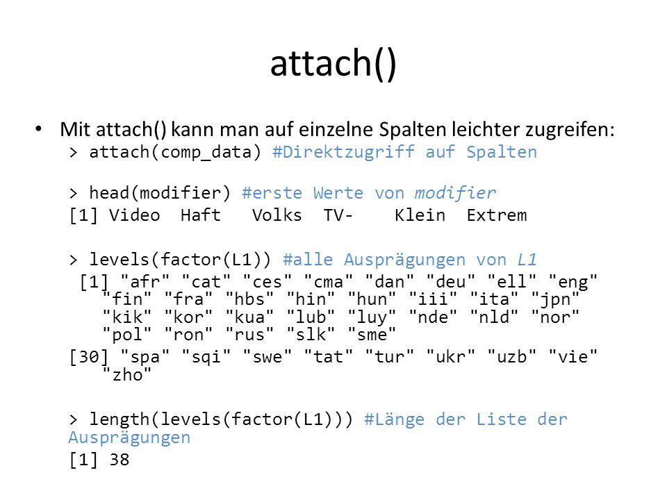 attach() Mit attach() kann man auf einzelne Spalten leichter zugreifen: > attach(comp_data) #Direktzugriff auf Spalten > head(modifier) #erste Werte v