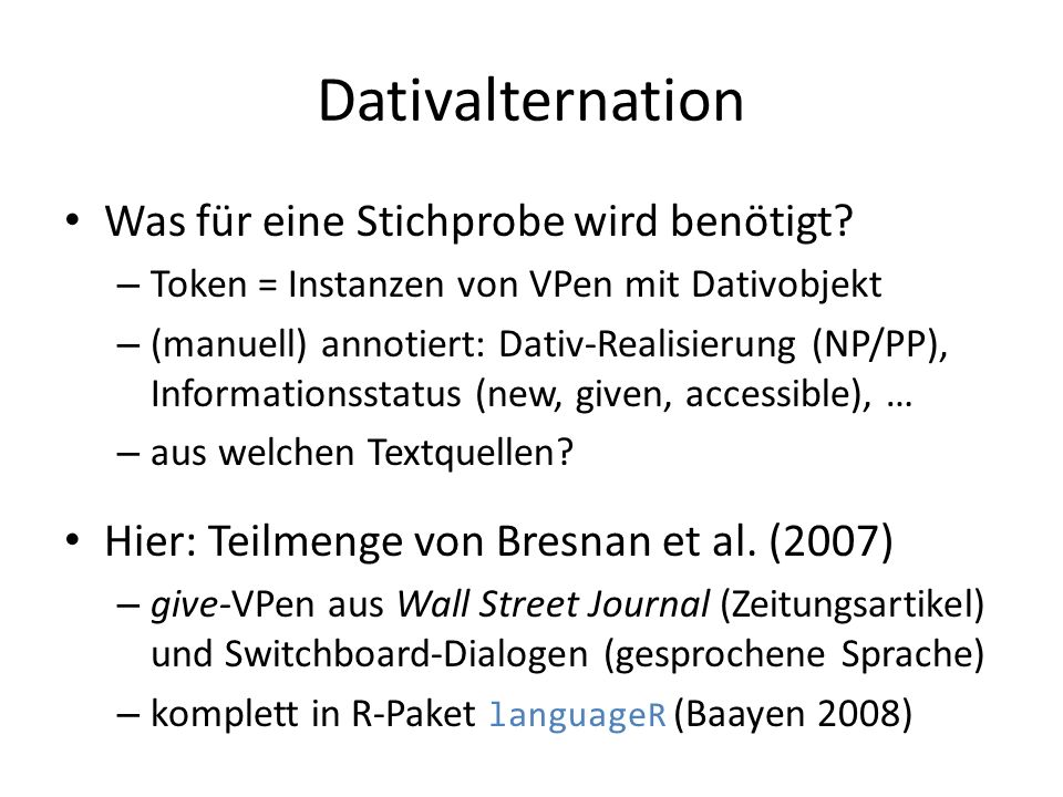 Dativalternation Was für eine Stichprobe wird benötigt? – Token = Instanzen von VPen mit Dativobjekt – (manuell) annotiert: Dativ-Realisierung (NP/PP)