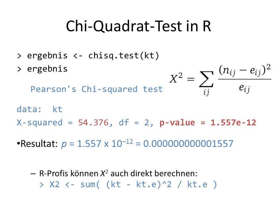 Chi-Quadrat-Test in R > ergebnis <- chisq.test(kt) > ergebnis Pearson's Chi-squared test data: kt X-squared = 54.376, df = 2, p-value = 1.557e-12 Resu