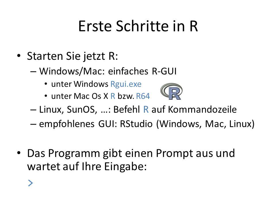 Erste Schritte in R Starten Sie jetzt R: – Windows/Mac: einfaches R-GUI unter Windows Rgui.exe unter Mac Os X R bzw. R64 – Linux, SunOS, …: Befehl R a