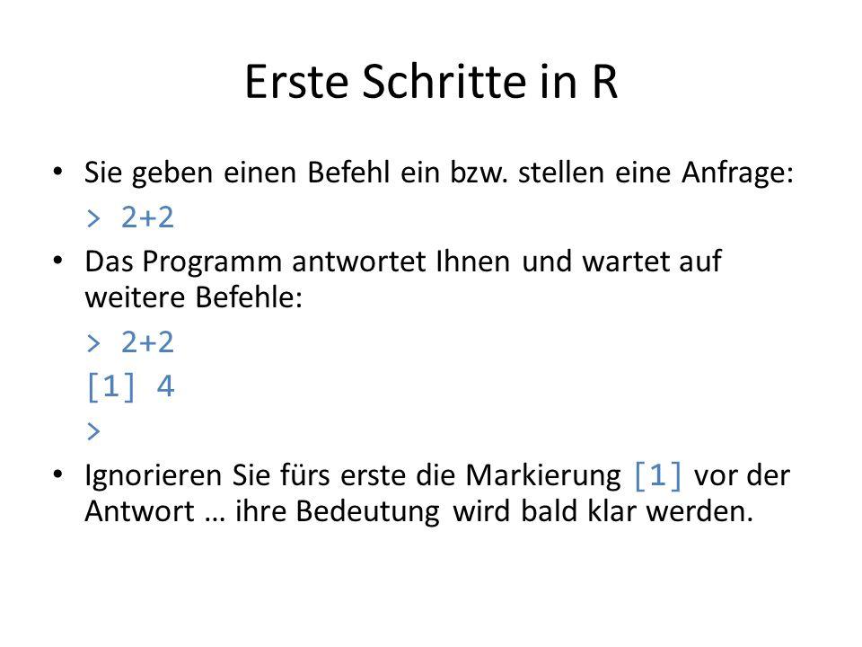 Erste Schritte in R Sie geben einen Befehl ein bzw. stellen eine Anfrage: > 2+2 Das Programm antwortet Ihnen und wartet auf weitere Befehle: > 2+2 [1]