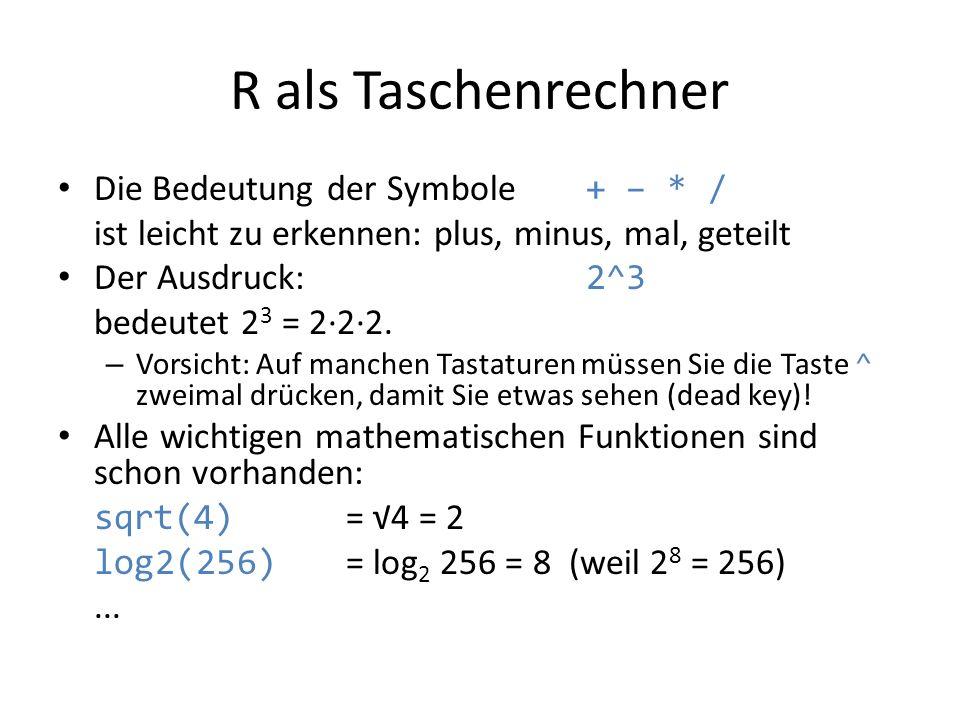 R als Taschenrechner Die Bedeutung der Symbole + – * / ist leicht zu erkennen: plus, minus, mal, geteilt Der Ausdruck: 2^3 bedeutet 2 3 = 2·2·2. – Vor