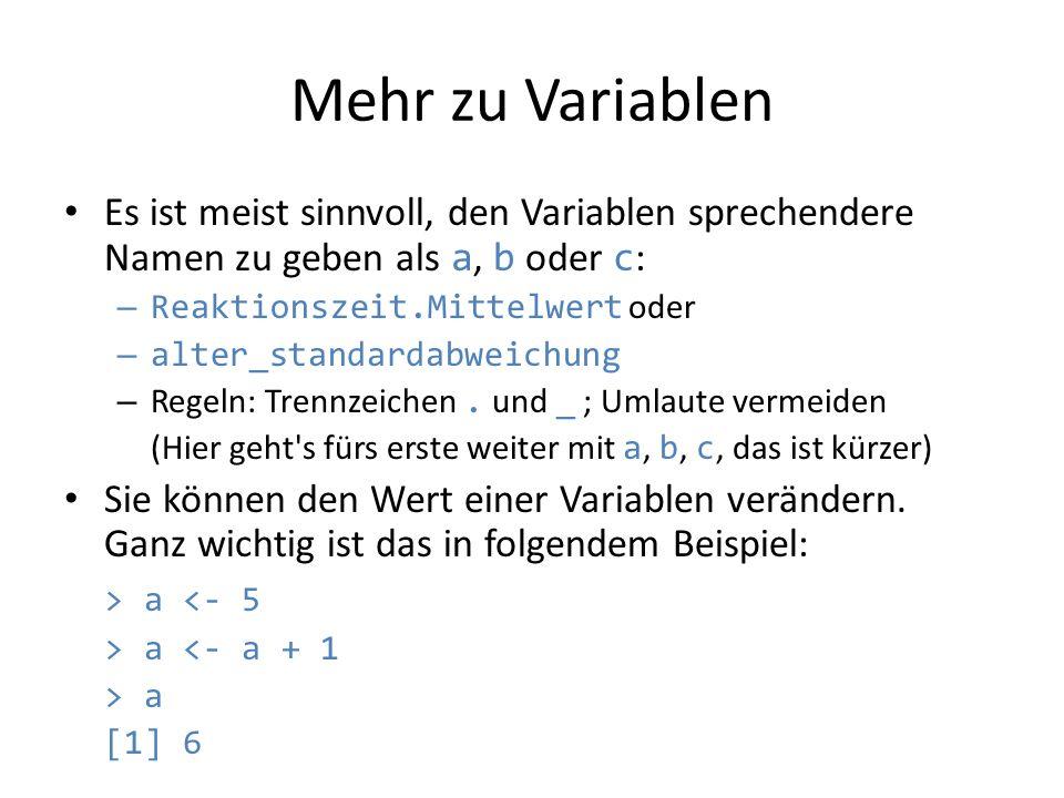 Mehr zu Variablen Es ist meist sinnvoll, den Variablen sprechendere Namen zu geben als a, b oder c : – Reaktionszeit.Mittelwert oder – alter_standarda
