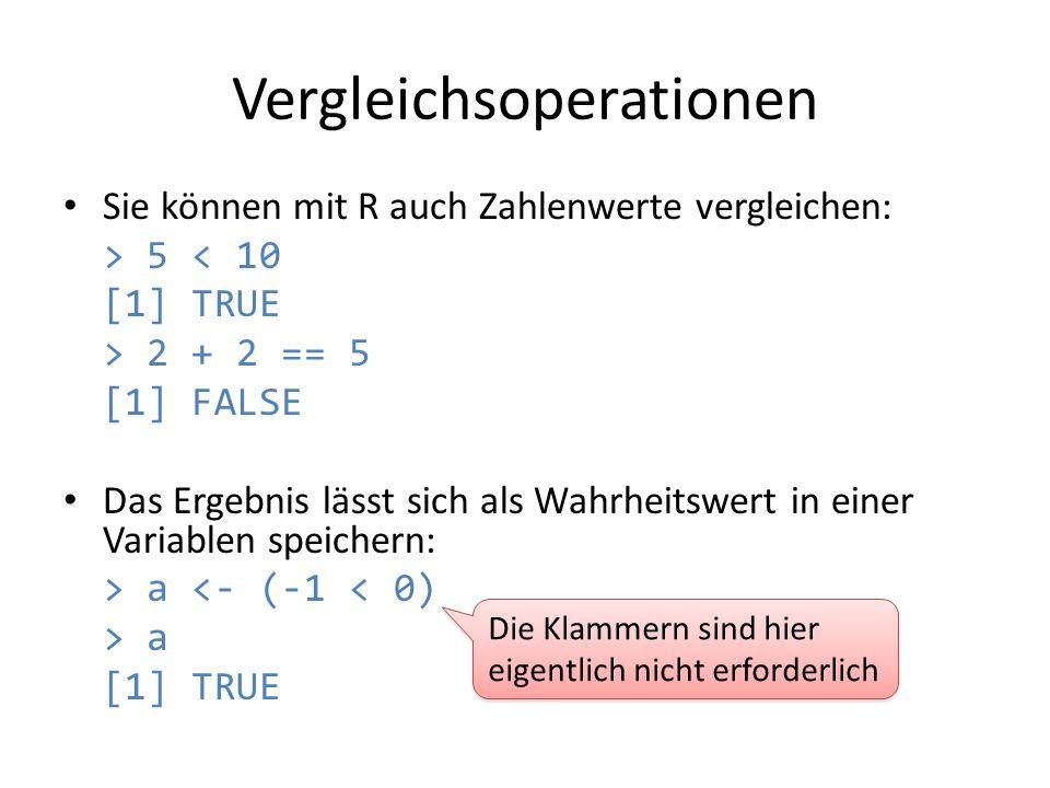 Vergleichsoperationen Sie können mit R auch Zahlenwerte vergleichen: > 5 < 10 [1] TRUE > 2 + 2 == 5 [1] FALSE Das Ergebnis lässt sich als Wahrheitswer