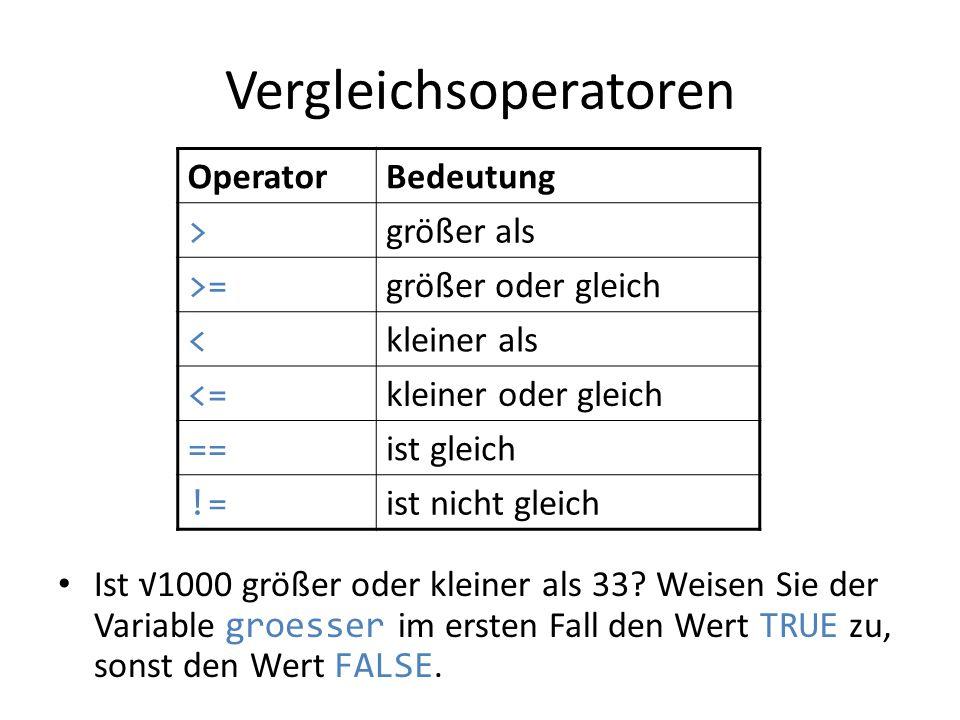 Vergleichsoperatoren Ist 1000 größer oder kleiner als 33? Weisen Sie der Variable groesser im ersten Fall den Wert TRUE zu, sonst den Wert FALSE. Oper
