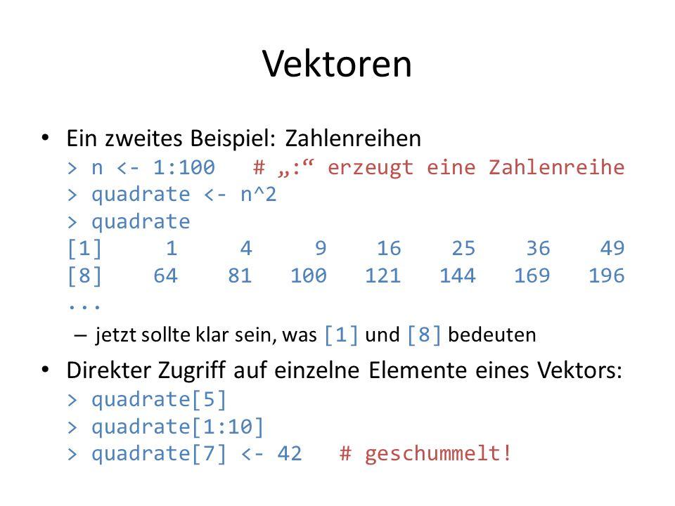Vektoren Ein zweites Beispiel: Zahlenreihen > n quadrate quadrate [1] 1 4 9 16 25 36 49 [8] 64 81 100 121 144 169 196... – jetzt sollte klar sein, was