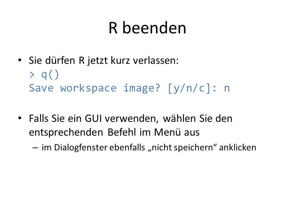 R beenden Sie dürfen R jetzt kurz verlassen: > q() Save workspace image? [y/n/c]: n Falls Sie ein GUI verwenden, wählen Sie den entsprechenden Befehl