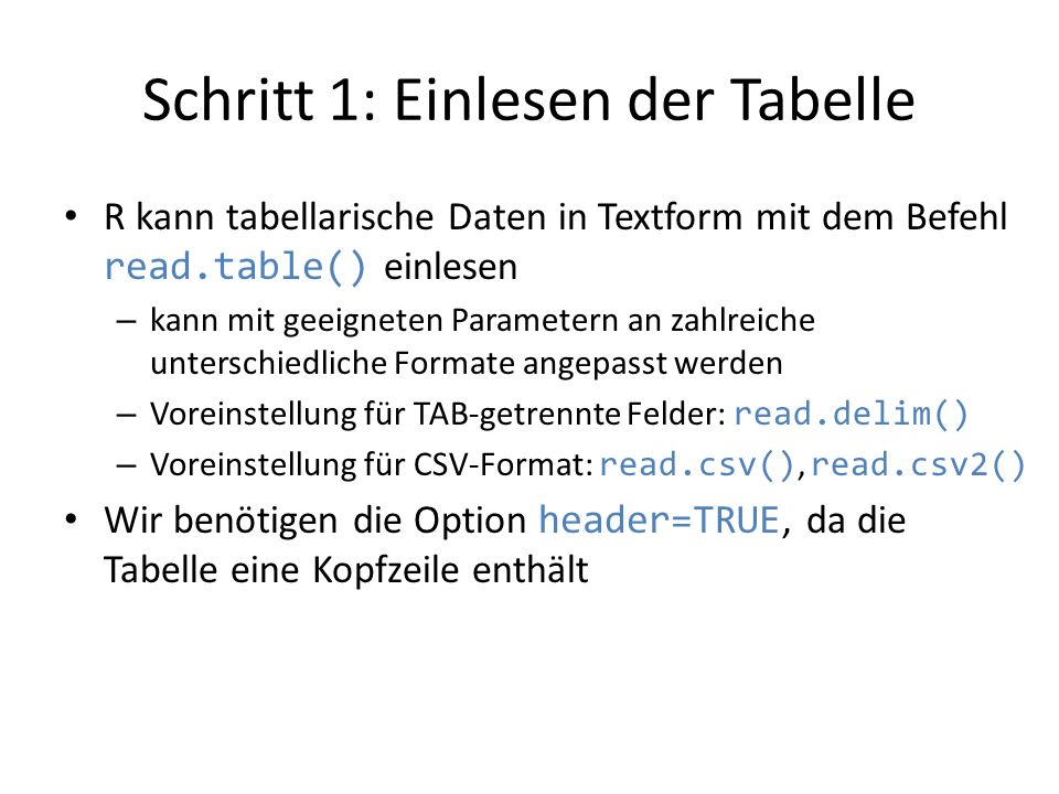 Schritt 1: Einlesen der Tabelle R kann tabellarische Daten in Textform mit dem Befehl read.table() einlesen – kann mit geeigneten Parametern an zahlre