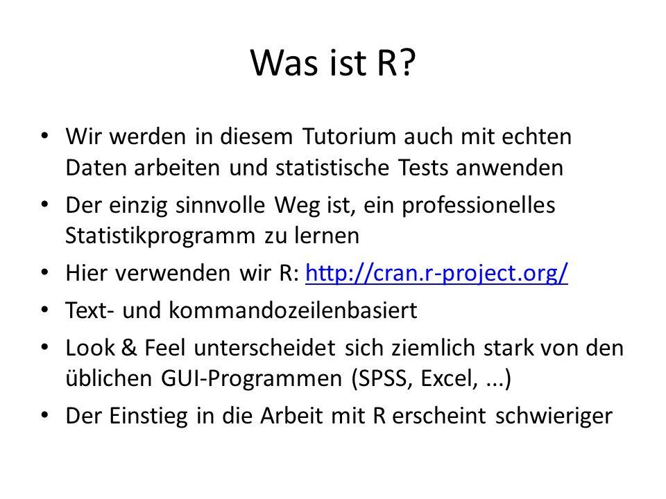 Was ist R? Wir werden in diesem Tutorium auch mit echten Daten arbeiten und statistische Tests anwenden Der einzig sinnvolle Weg ist, ein professionel