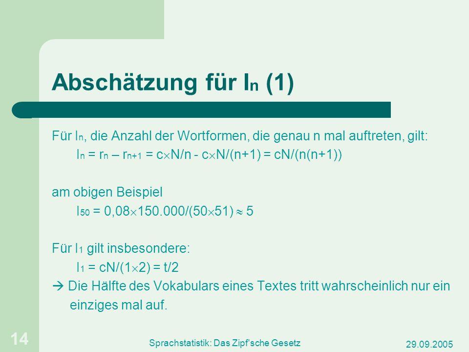 29.09.2005 Sprachstatistik: Das Zipf'sche Gesetz 14 Abschätzung für I n (1) Für I n, die Anzahl der Wortformen, die genau n mal auftreten, gilt: I n =
