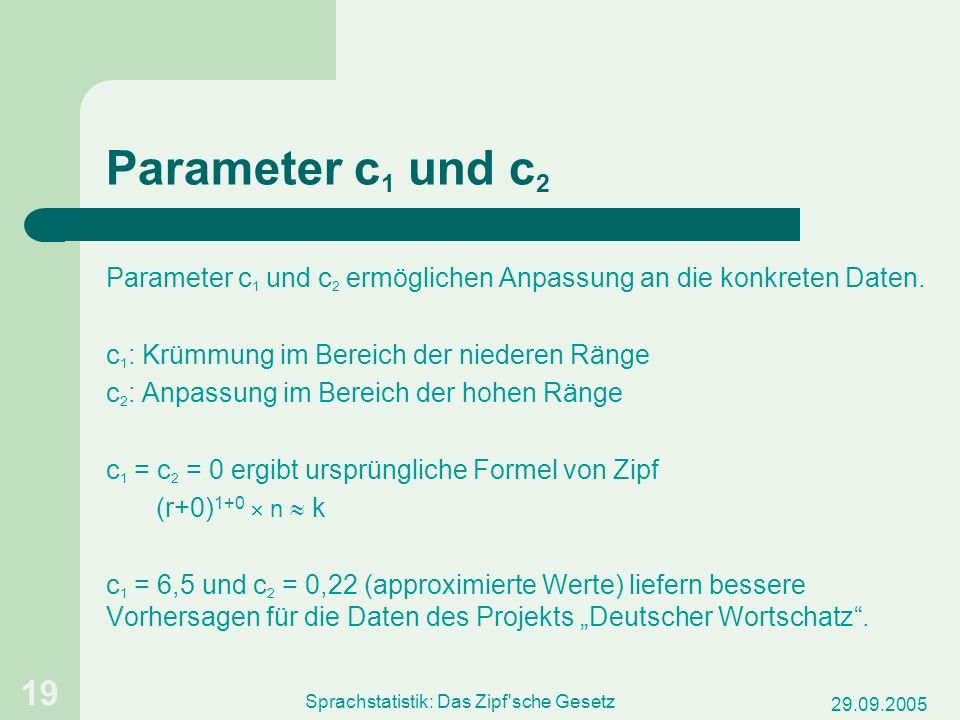 29.09.2005 Sprachstatistik: Das Zipf'sche Gesetz 19 Parameter c 1 und c 2 Parameter c 1 und c 2 ermöglichen Anpassung an die konkreten Daten. c 1 : Kr