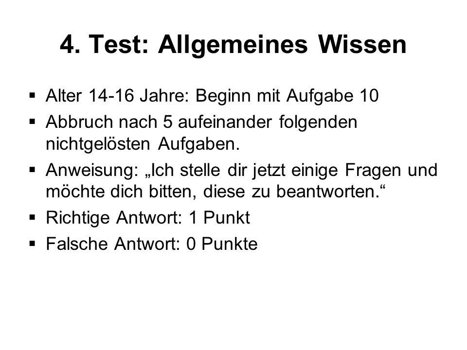 4. Test: Allgemeines Wissen Alter 14-16 Jahre: Beginn mit Aufgabe 10 Abbruch nach 5 aufeinander folgenden nichtgelösten Aufgaben. Anweisung: Ich stell