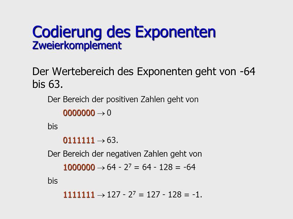 Codierung des Exponenten Zweierkomplement Der Wertebereich des Exponenten geht von -64 bis 63. Der Bereich der positiven Zahlen geht von 0000000 00000