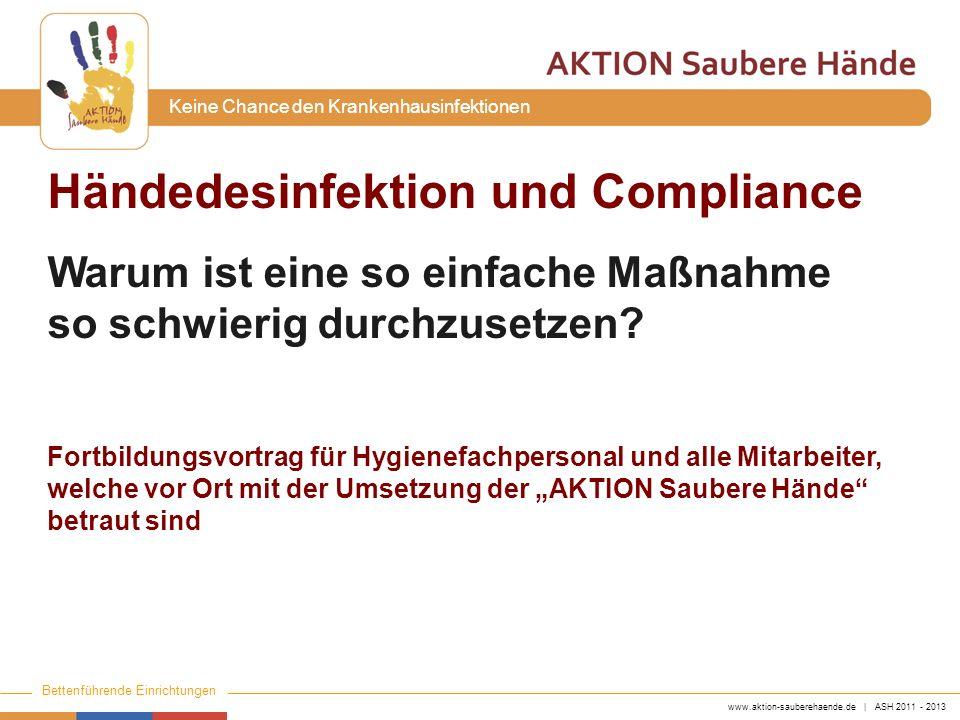 www.aktion-sauberehaende.de | ASH 2011 - 2013 Bettenführende Einrichtungen Keine Chance den Krankenhausinfektionen Händedesinfektion und Compliance Wa