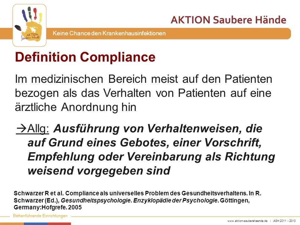 www.aktion-sauberehaende.de   ASH 2011 - 2013 Bettenführende Einrichtungen Keine Chance den Krankenhausinfektionen Ergebnis HD Compliance von 48% auf 66% Prävalenz nosokomialer Infektionen von 16,9% auf 9,9% MRSA Transmissionsrate von 2,16 auf 0,93/1000 Patiententage Pittet D et al.