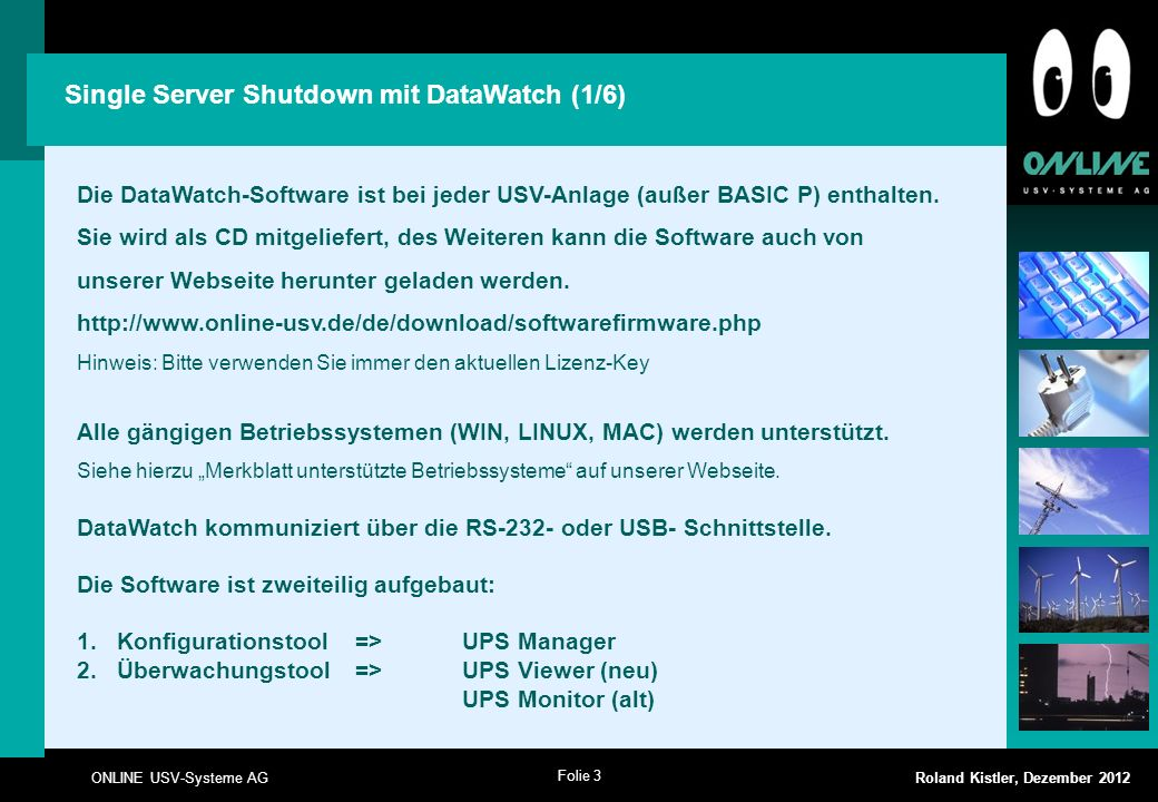 Folie 4 ONLINE USV-Systeme AG Roland Kistler, Dezember 2012 Single Server Shutdown mit DataWatch (2/6) Konfigurationstool UPS Manager Ausführliche Videoanleitungen unter http://www.youtube.com/user/onlineusv