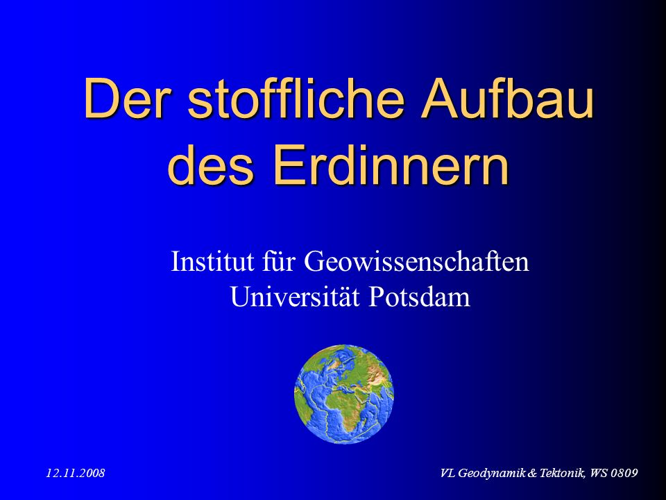 VL Geodynamik & Tektonik, WS 080912.11.2008 Der stoffliche Aufbau des Erdinnern Institut für Geowissenschaften Universität Potsdam